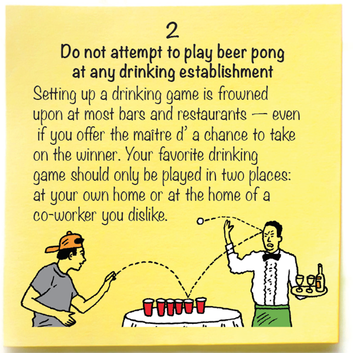 2  Do not attempt to play beer pong  at any drinking establishment  Setting up a drinking game is frowned  upon at most bars and restaurants — even  if you offer the maître d' a chance to take  on the winner. Your favorite drinking  game should only be played in two places:  at your own home or at the home of a  co-worker you dislike.