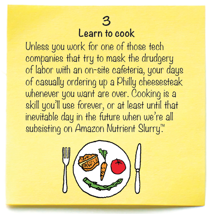 3  Learn to cook  Unless you work for one of those tech companies that try to mask the drudgery of labor with an on-site cafeteria, your days of casually ordering up a Philly cheesesteak whenever you want are over. Cooking is a skill you'll use forever, or at least until that inevitable day in the future when we're all subsisting on Amazon Nutrient Slurry™.