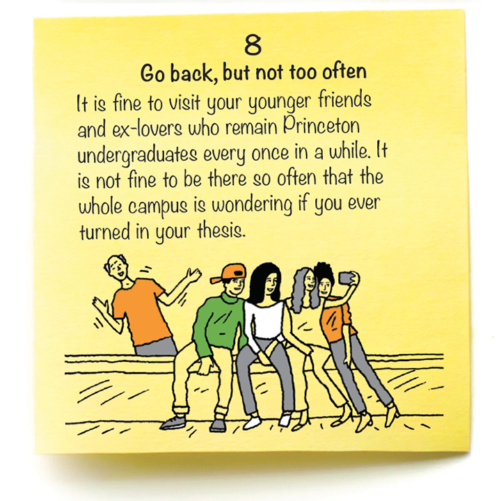8  Go back, but not too often  It is fine to visit your younger friends  and ex-lovers who remain Princeton undergraduates every once in a while. It  is not fine to be there so often that the  whole campus is wondering if you ever turned in your thesis.