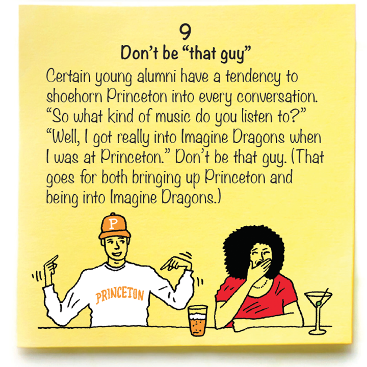 "9 Don't be ""that guy""  Certain young alumni have a tendency to shoehorn Princeton into every conversation. ""So what kind of music do you listen to?"" ""Well, I got really into Imagine Dragons when I was at Princeton."" Don't be that guy. (That goes for both bringing up Princeton and being into Imagine Dragons.)"